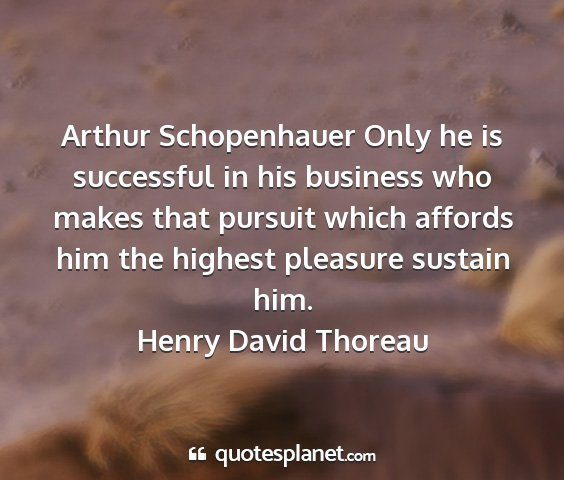 Henry david thoreau - arthur schopenhauer only he is successful in his...
