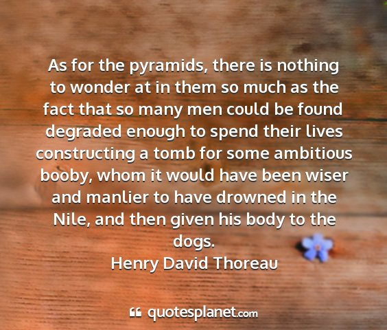 Henry david thoreau - as for the pyramids, there is nothing to wonder...