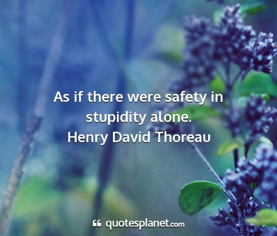 Henry david thoreau - as if there were safety in stupidity alone....