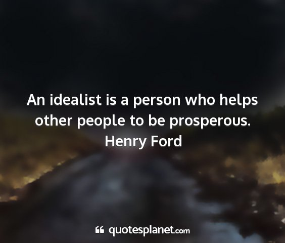 Henry ford - an idealist is a person who helps other people to...