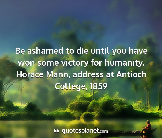 Horace mann, address at antioch college, 1859 - be ashamed to die until you have won some victory...