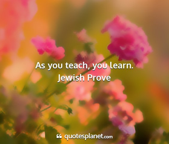 Jewish prove - as you teach, you learn....