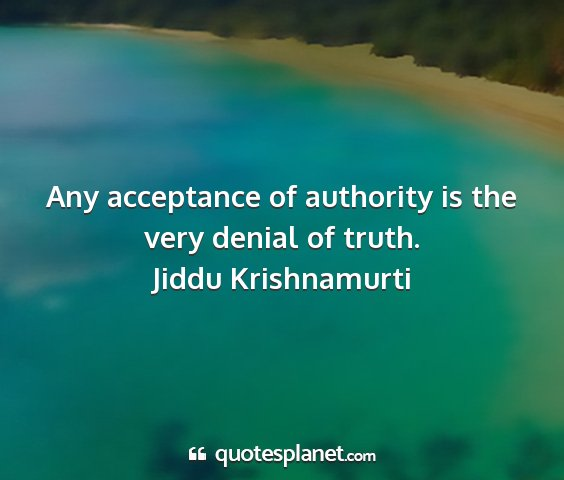 Jiddu krishnamurti - any acceptance of authority is the very denial of...