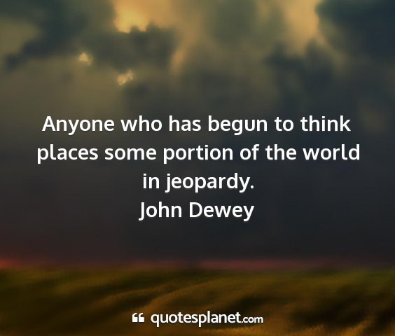 John dewey - anyone who has begun to think places some portion...