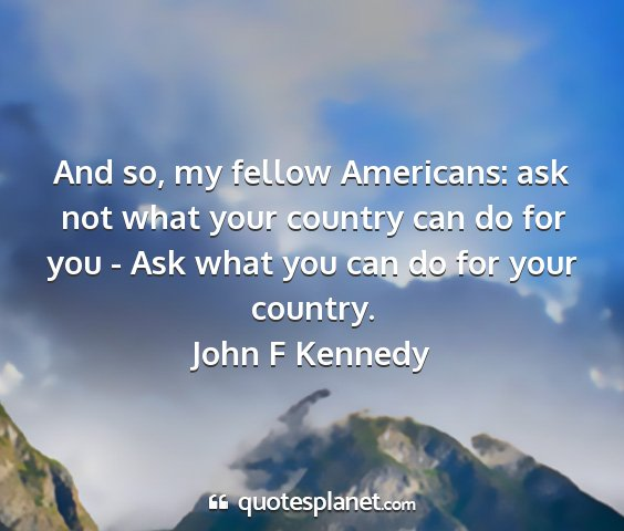 John f kennedy - and so, my fellow americans: ask not what your...