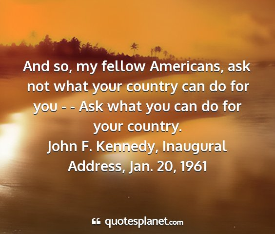 John f. kennedy, inaugural address, jan. 20, 1961 - and so, my fellow americans, ask not what your...