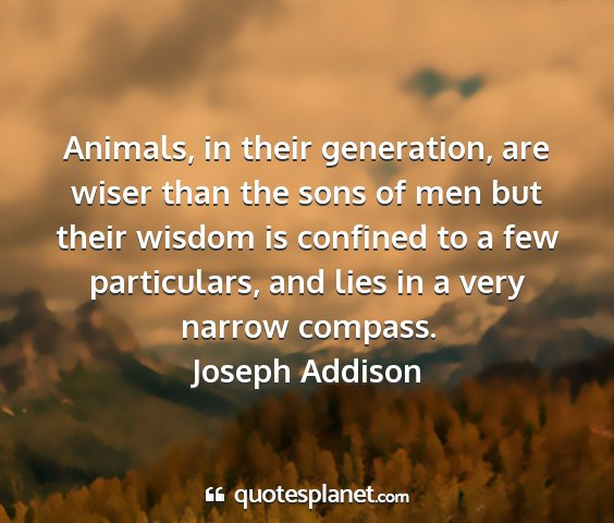 Joseph addison - animals, in their generation, are wiser than the...