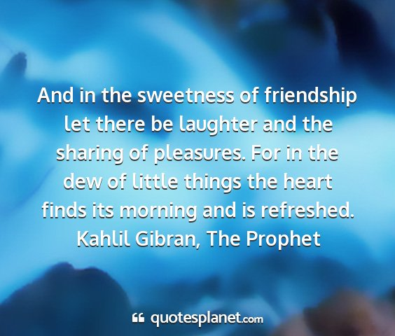 Kahlil gibran, the prophet - and in the sweetness of friendship let there be...