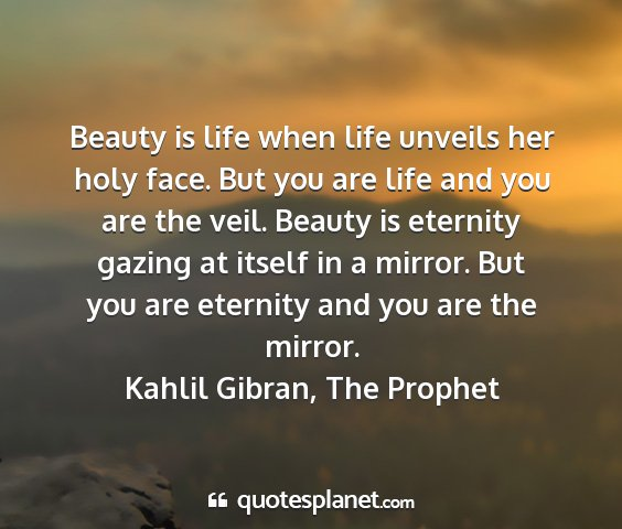Kahlil gibran, the prophet - beauty is life when life unveils her holy face....