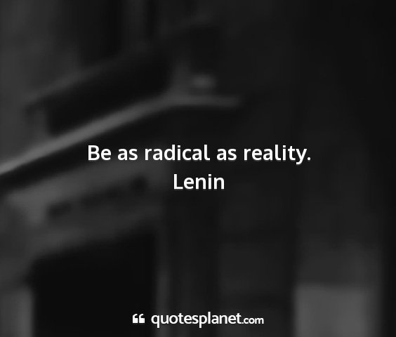Lenin - be as radical as reality....