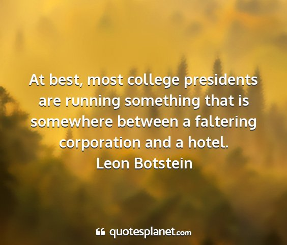 Leon botstein - at best, most college presidents are running...