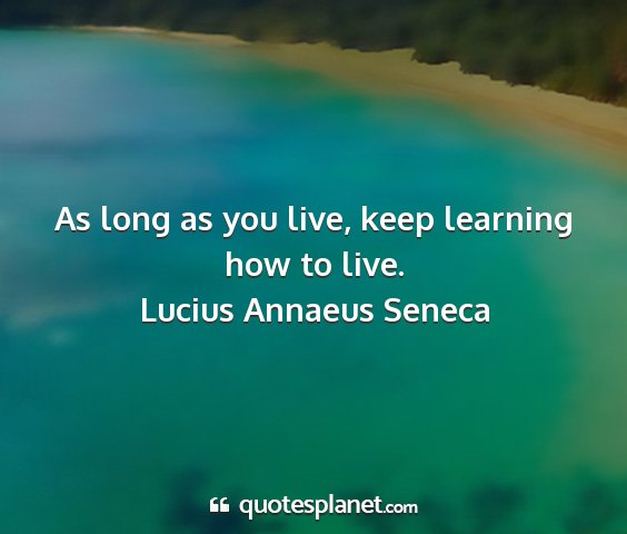 Lucius annaeus seneca - as long as you live, keep learning how to live....