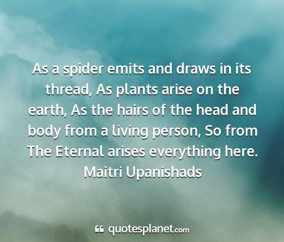 Maitri upanishads - as a spider emits and draws in its thread, as...