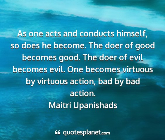 Maitri upanishads - as one acts and conducts himself, so does he...