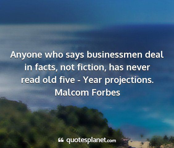 Malcom forbes - anyone who says businessmen deal in facts, not...