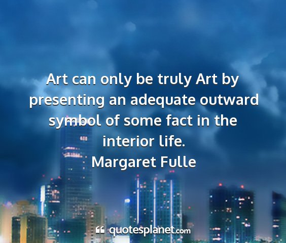 Margaret fulle - art can only be truly art by presenting an...