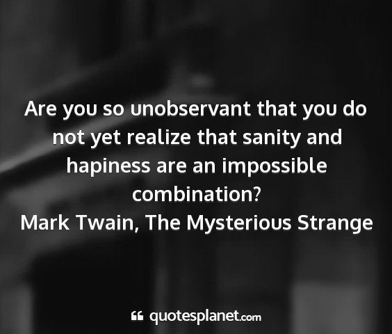 Mark twain, the mysterious strange - are you so unobservant that you do not yet...
