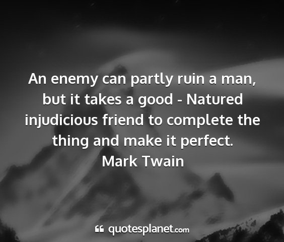 Mark twain - an enemy can partly ruin a man, but it takes a...