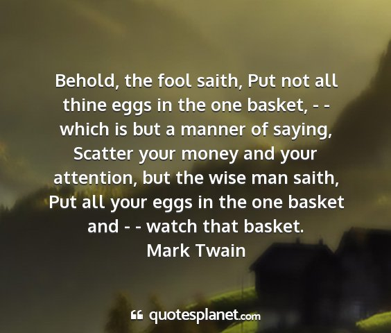 Mark twain - behold, the fool saith, put not all thine eggs in...