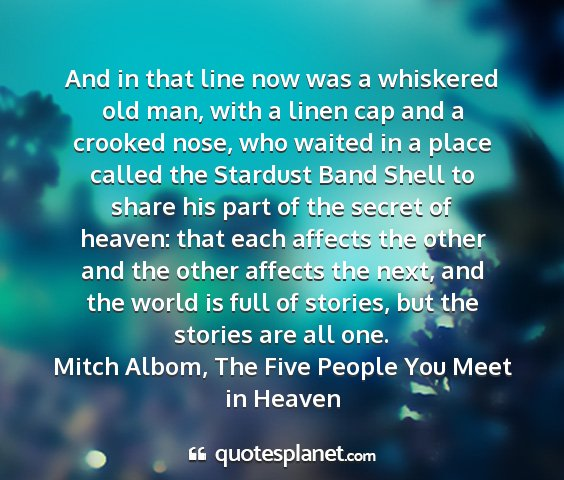 Mitch albom, the five people you meet in heaven - and in that line now was a whiskered old man,...