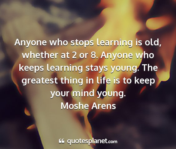Moshe arens - anyone who stops learning is old, whether at 2 or...