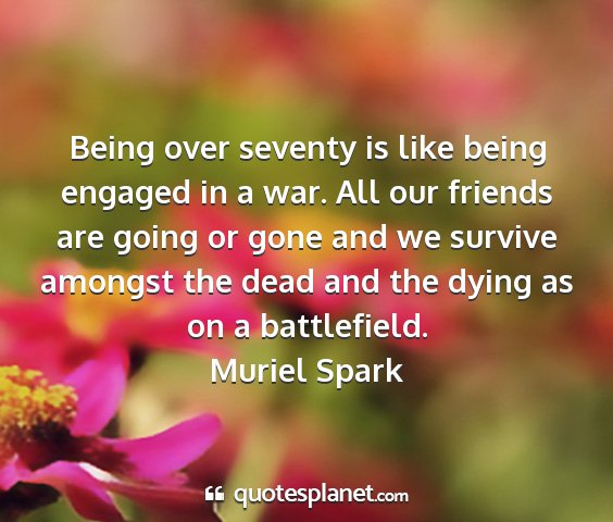 Muriel spark - being over seventy is like being engaged in a...
