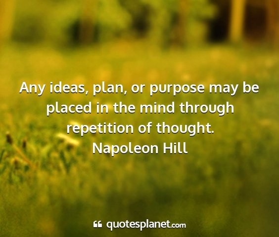 Napoleon hill - any ideas, plan, or purpose may be placed in the...