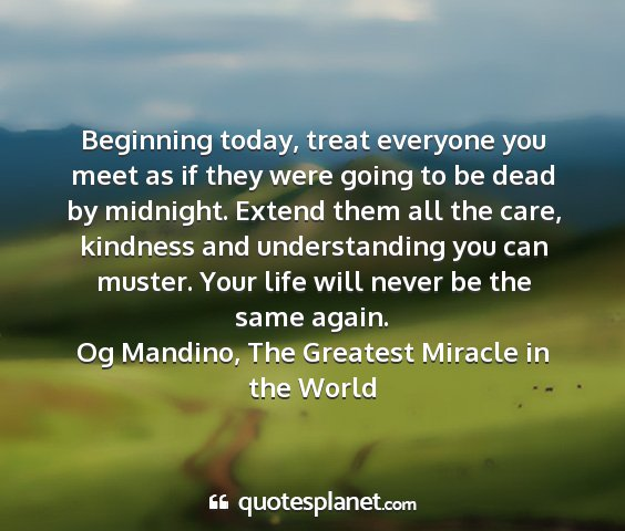 Og mandino, the greatest miracle in the world - beginning today, treat everyone you meet as if...
