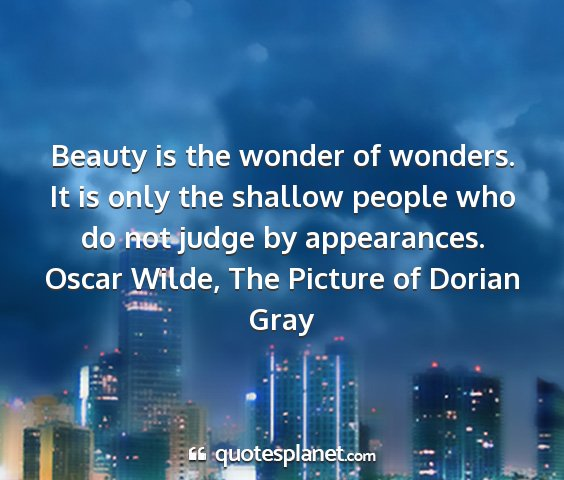 Oscar wilde, the picture of dorian gray - beauty is the wonder of wonders. it is only the...