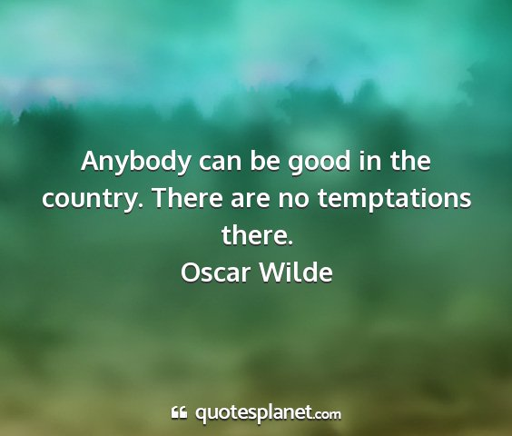 Oscar wilde - anybody can be good in the country. there are no...