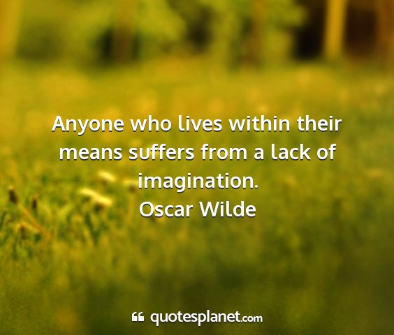 Oscar wilde - anyone who lives within their means suffers from...