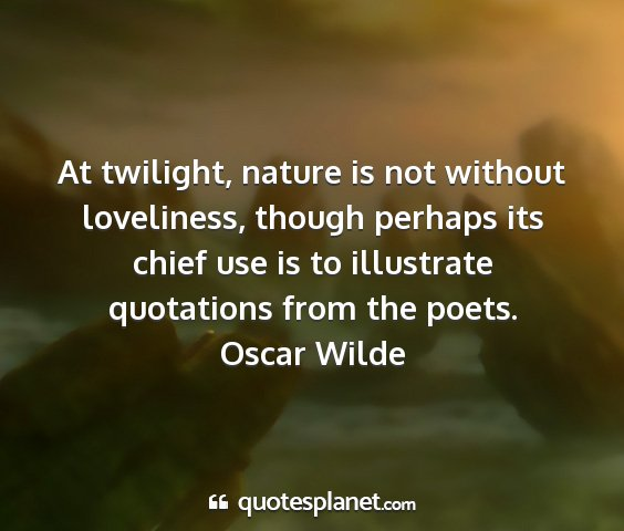 Oscar wilde - at twilight, nature is not without loveliness,...