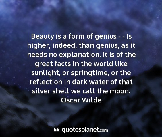 Oscar wilde - beauty is a form of genius - - is higher, indeed,...
