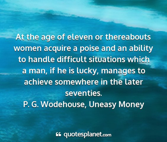 P. g. wodehouse, uneasy money - at the age of eleven or thereabouts women acquire...