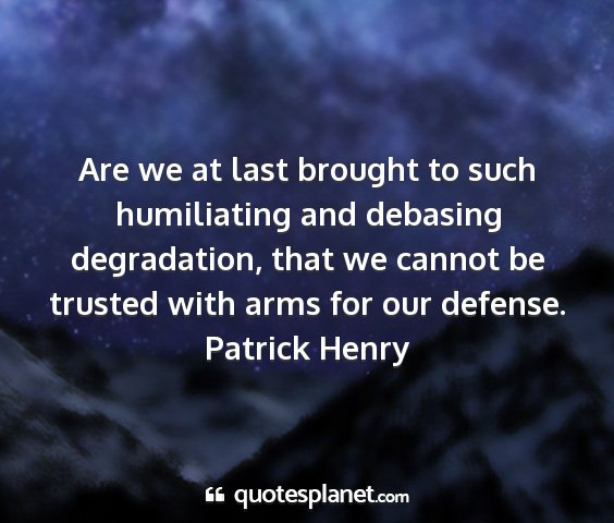 Patrick henry - are we at last brought to such humiliating and...