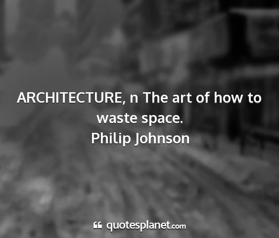 Philip johnson - architecture, n the art of how to waste space....