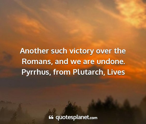 Pyrrhus, from plutarch, lives - another such victory over the romans, and we are...