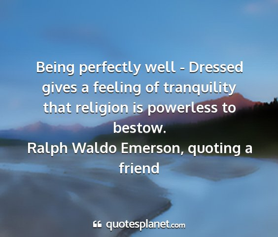 Ralph waldo emerson, quoting a friend - being perfectly well - dressed gives a feeling of...