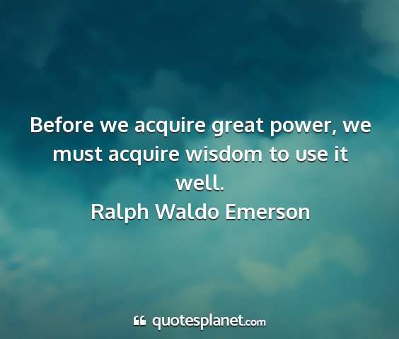 Ralph waldo emerson - before we acquire great power, we must acquire...