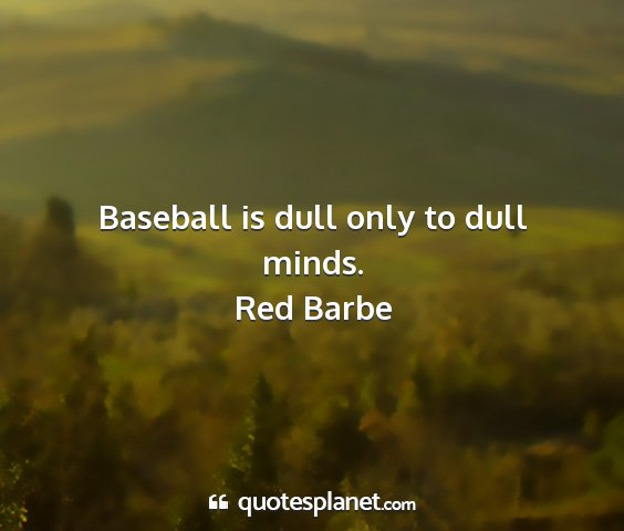 Red barbe - baseball is dull only to dull minds....