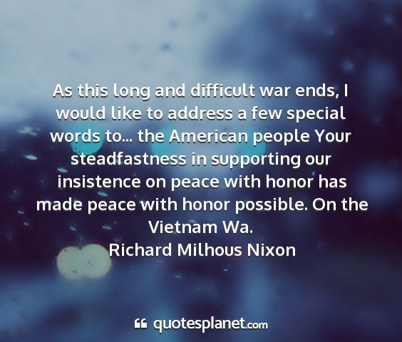 Richard milhous nixon - as this long and difficult war ends, i would like...