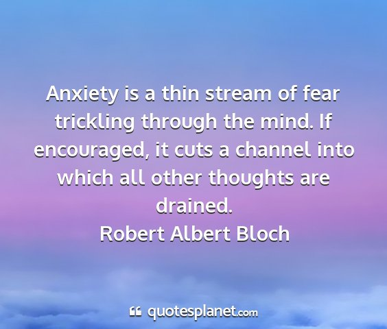 Robert albert bloch - anxiety is a thin stream of fear trickling...