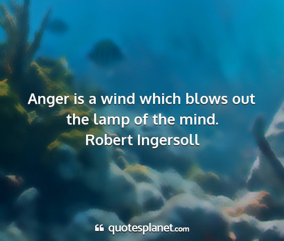 Robert ingersoll - anger is a wind which blows out the lamp of the...