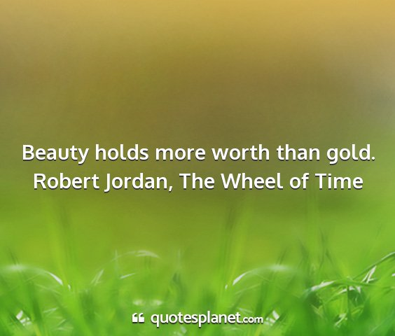 Robert jordan, the wheel of time - beauty holds more worth than gold....