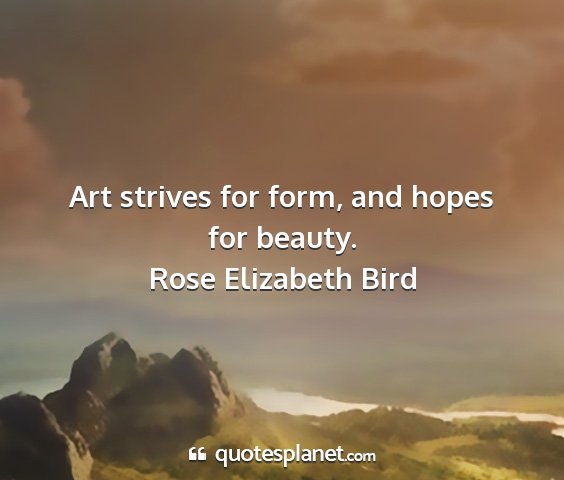 Rose elizabeth bird - art strives for form, and hopes for beauty....