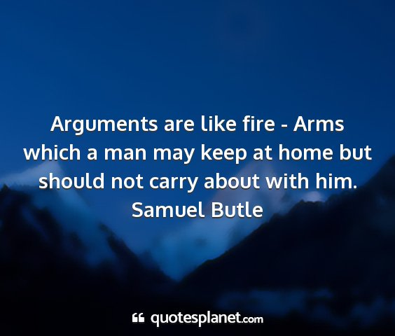 Samuel butle - arguments are like fire - arms which a man may...