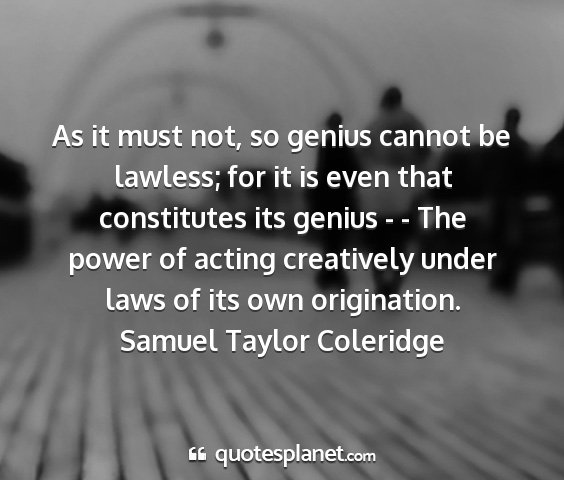 Samuel taylor coleridge - as it must not, so genius cannot be lawless; for...