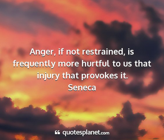 Seneca - anger, if not restrained, is frequently more...