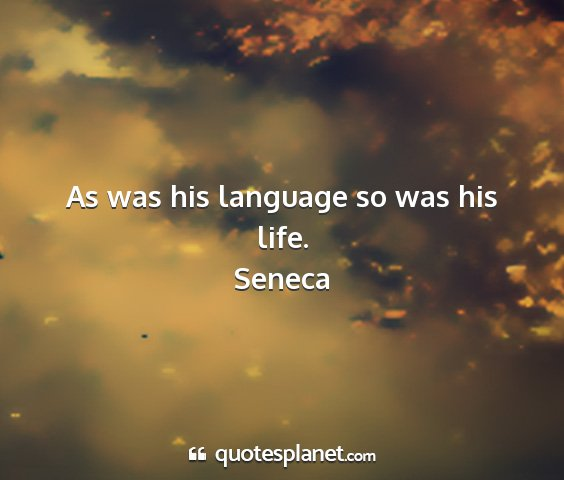 Seneca - as was his language so was his life....