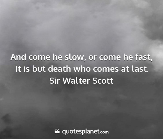Sir walter scott - and come he slow, or come he fast, it is but...